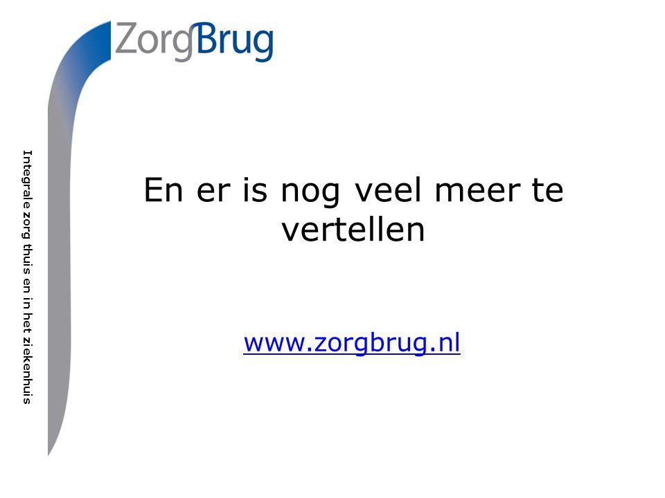 Integrale zorg thuis en in het ziekenhuis En er is nog veel meer te vertellen www.zorgbrug.nl