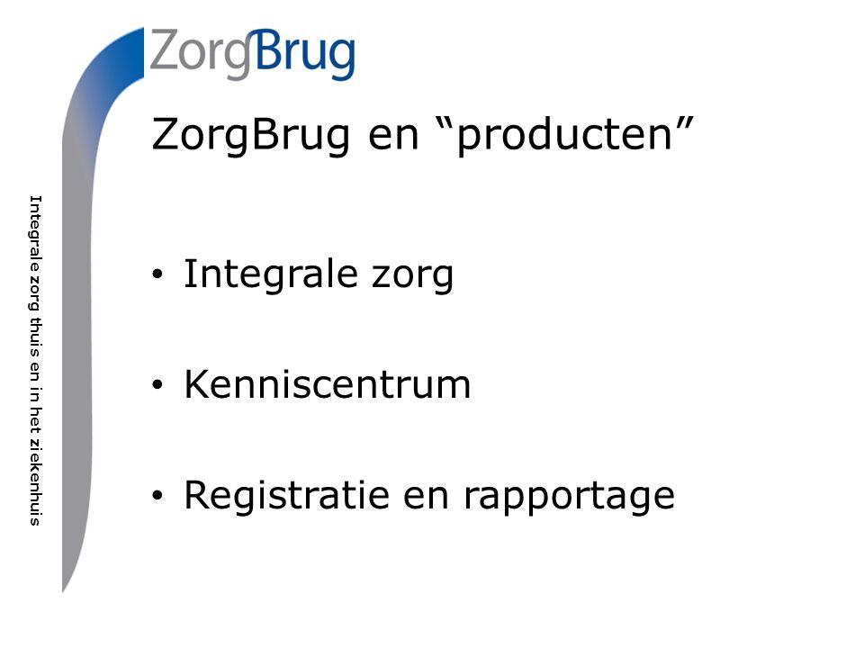 """Integrale zorg thuis en in het ziekenhuis ZorgBrug en """"producten"""" Integrale zorg Kenniscentrum Registratie en rapportage"""
