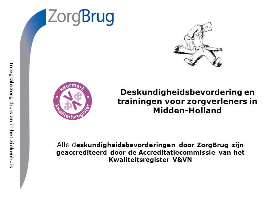 Integrale zorg thuis en in het ziekenhuis Deskundigheidsbevordering en trainingen voor zorgverleners in Midden-Holland Alle d eskundigheidsbevorderingen door ZorgBrug zijn geaccrediteerd door de Accreditatiecommissie van het Kwaliteitsregister V&VN