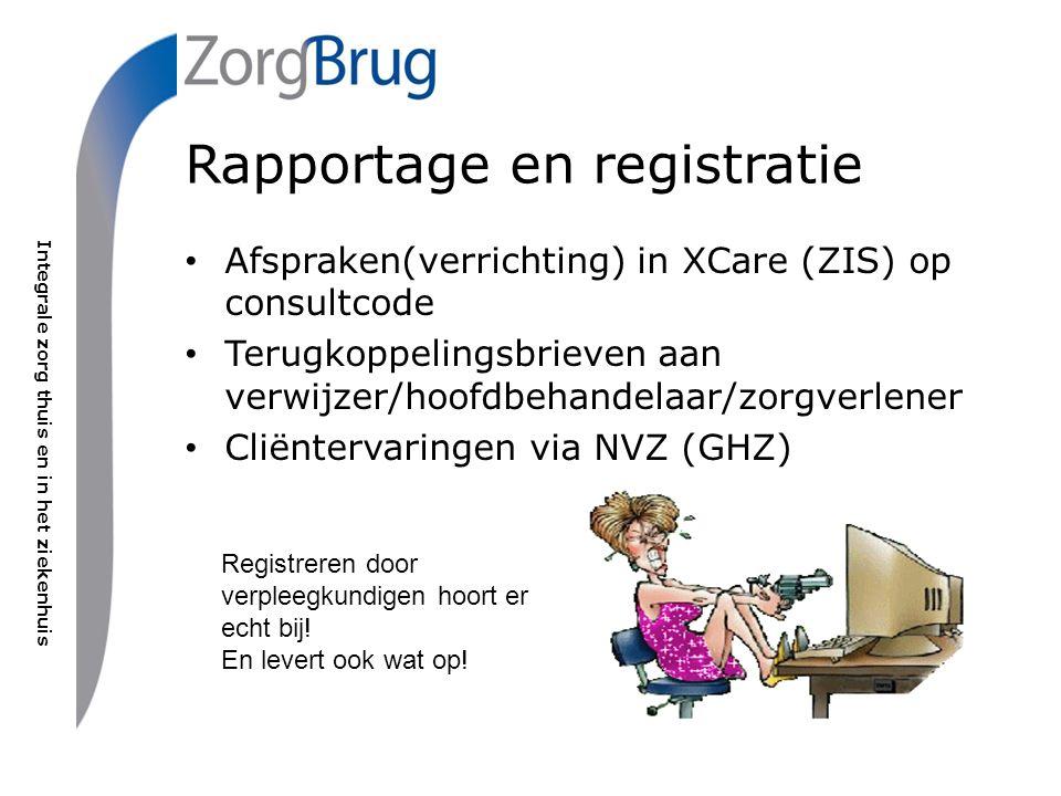 Integrale zorg thuis en in het ziekenhuis Rapportage en registratie Afspraken(verrichting) in XCare (ZIS) op consultcode Terugkoppelingsbrieven aan verwijzer/hoofdbehandelaar/zorgverlener Cliëntervaringen via NVZ (GHZ) Registreren door verpleegkundigen hoort er echt bij.