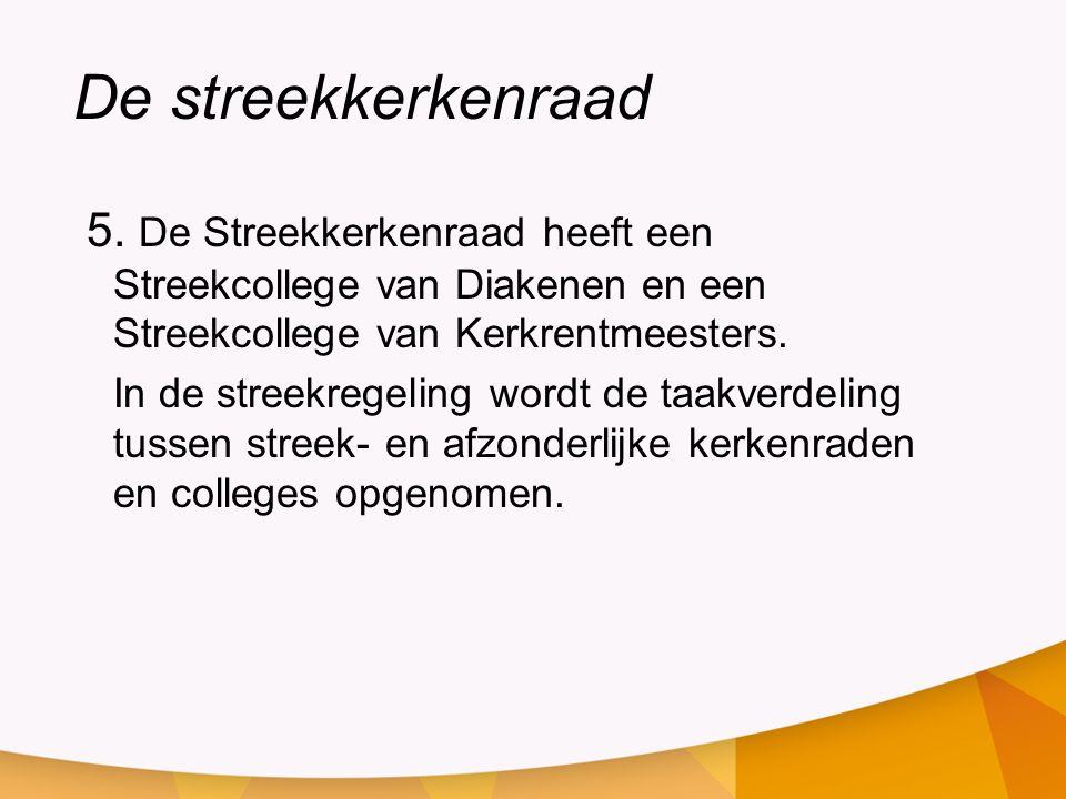 De streekkerkenraad 5. De Streekkerkenraad heeft een Streekcollege van Diakenen en een Streekcollege van Kerkrentmeesters. In de streekregeling wordt