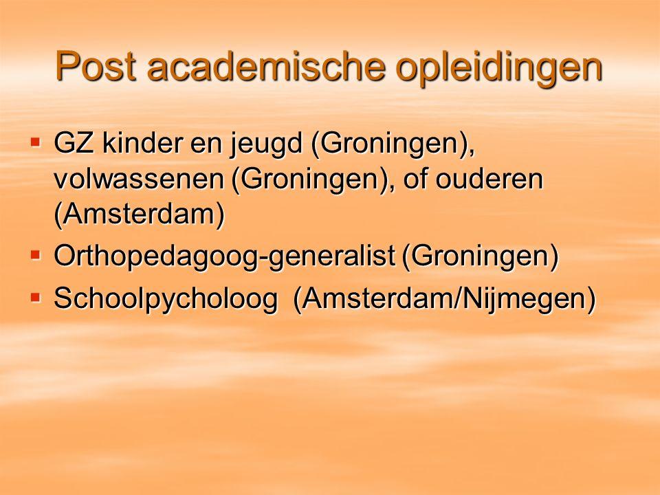 Post academische opleidingen  GZ kinder en jeugd (Groningen), volwassenen (Groningen), of ouderen (Amsterdam)  Orthopedagoog-generalist (Groningen)