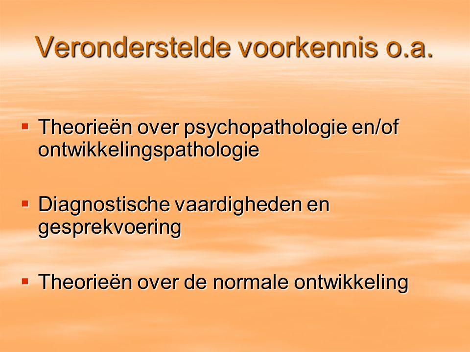 Veronderstelde voorkennis o.a.  Theorieën over psychopathologie en/of ontwikkelingspathologie  Diagnostische vaardigheden en gesprekvoering  Theori