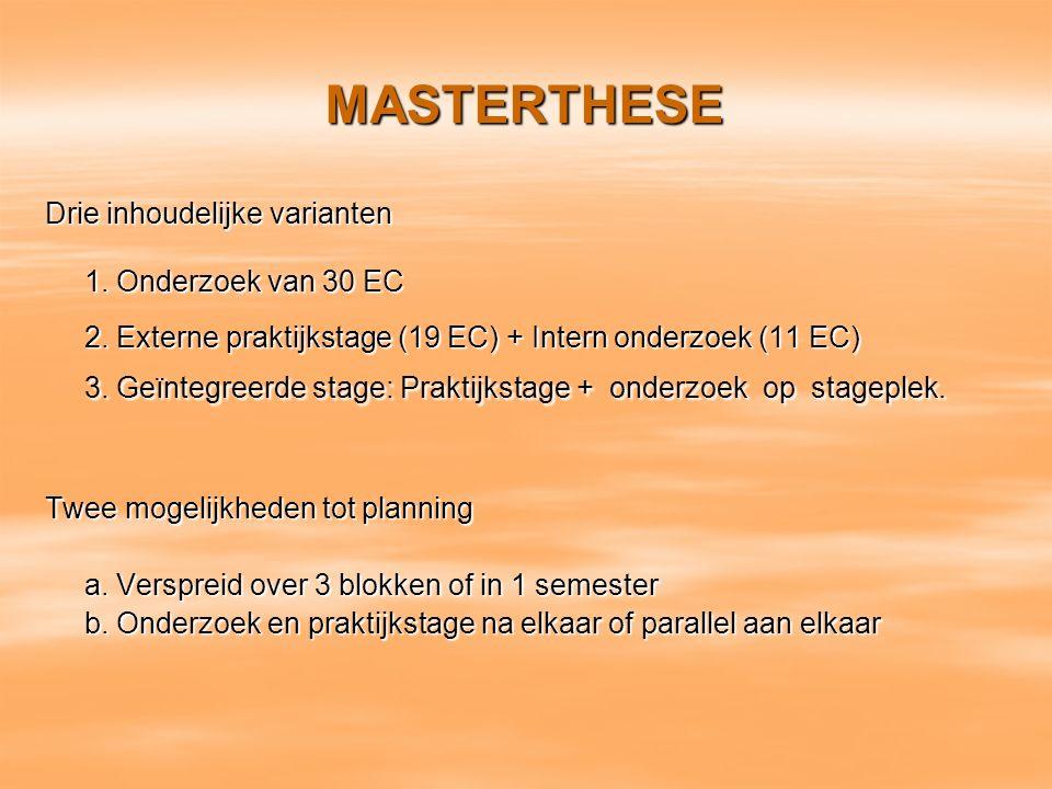 MASTERTHESE Drie inhoudelijke varianten 1. Onderzoek van 30 EC 2. Externe praktijkstage (19 EC) + Intern onderzoek (11 EC) 3. Geïntegreerde stage: Pra