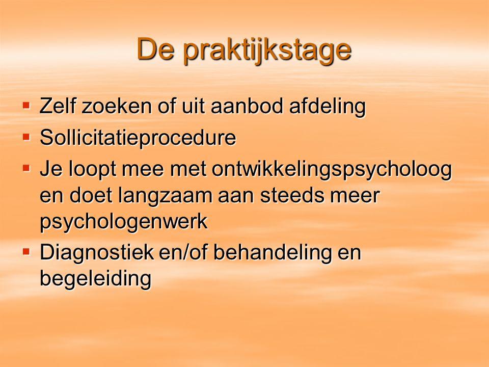 De praktijkstage  Zelf zoeken of uit aanbod afdeling  Sollicitatieprocedure  Je loopt mee met ontwikkelingspsycholoog en doet langzaam aan steeds m