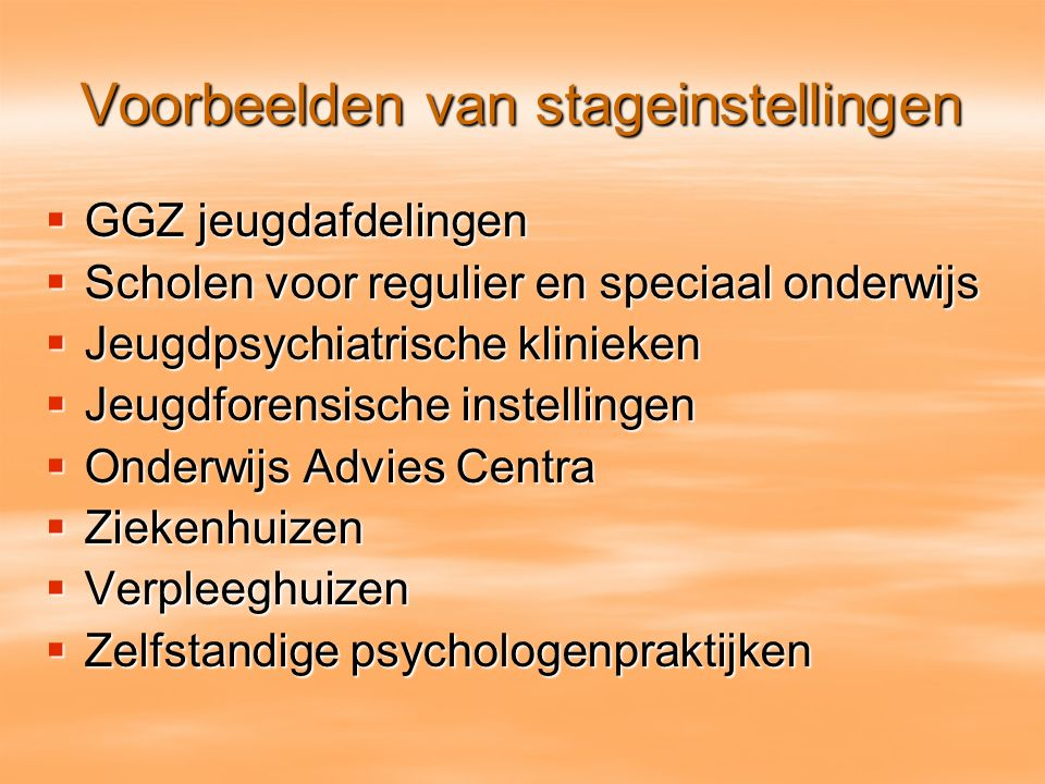 Voorbeelden van stageinstellingen  GGZ jeugdafdelingen  Scholen voor regulier en speciaal onderwijs  Jeugdpsychiatrische klinieken  Jeugdforensisc