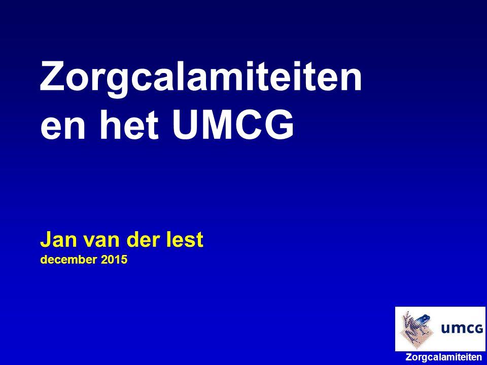 Zorgcalamiteiten Zorgcalamiteiten en het UMCG Jan van der Iest december 2015