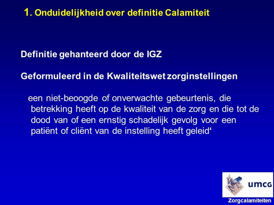 Zorgcalamiteiten Definitie gehanteerd door de IGZ Geformuleerd in de Kwaliteitswet zorginstellingen een niet-beoogde of onverwachte gebeurtenis, die betrekking heeft op de kwaliteit van de zorg en die tot de dood van of een ernstig schadelijk gevolg voor een patiënt of cliënt van de instelling heeft geleid' 1.