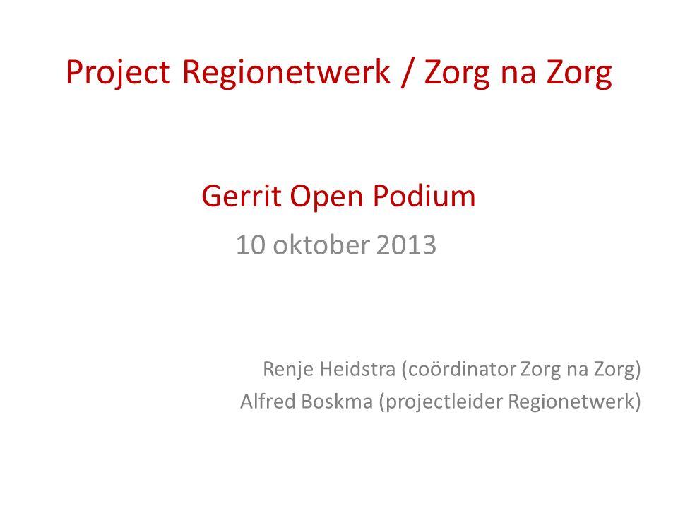 Project Regionetwerk / Zorg na Zorg Gerrit Open Podium 10 oktober 2013 Renje Heidstra (coördinator Zorg na Zorg) Alfred Boskma (projectleider Regionetwerk)