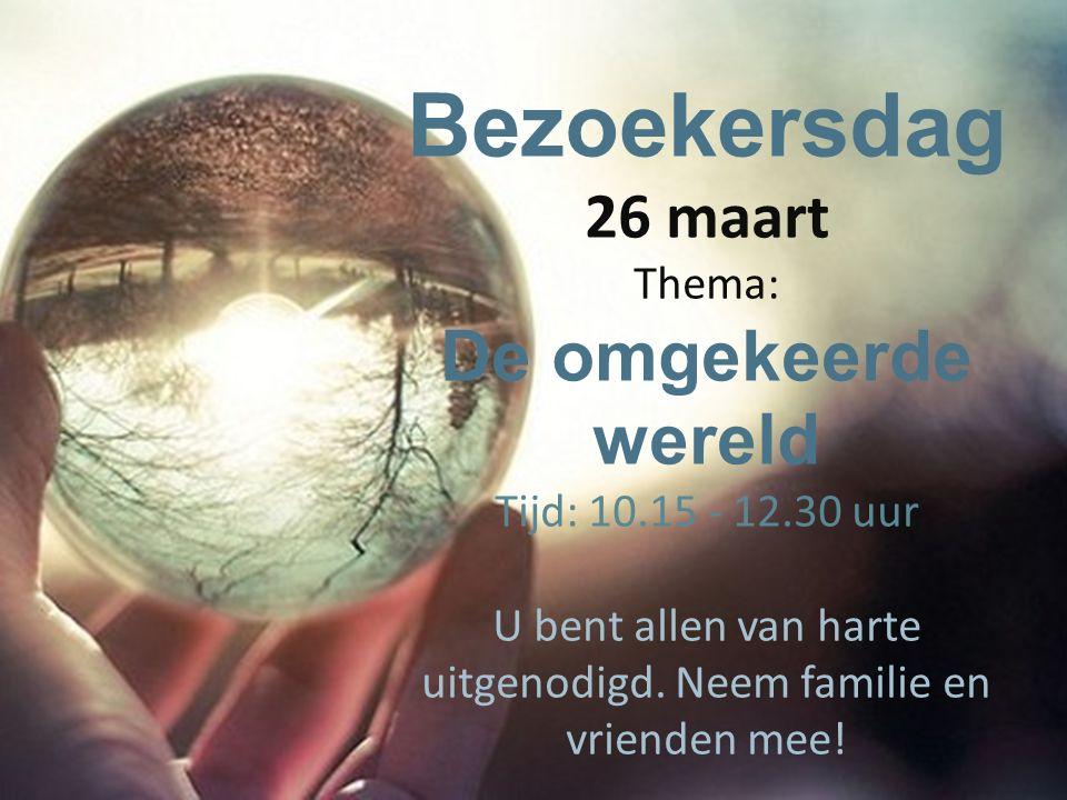 Bezoekersdag 26 maart Thema: De omgekeerde wereld Tijd: 10.15 - 12.30 uur U bent allen van harte uitgenodigd. Neem familie en vrienden mee!