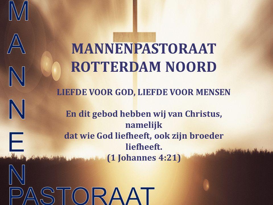 MANNENPASTORAAT ROTTERDAM NOORD LIEFDE VOOR GOD, LIEFDE VOOR MENSEN En dit gebod hebben wij van Christus, namelijk dat wie God liefheeft, ook zijn bro