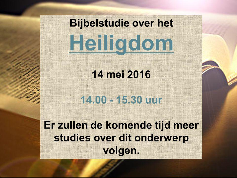 Bijbelstudie over het Heiligdom 14 mei 2016 14.00 - 15.30 uur Er zullen de komende tijd meer studies over dit onderwerp volgen.