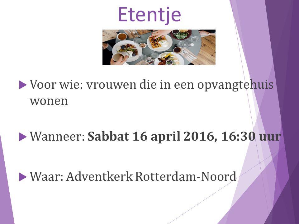 Etentje  Voor wie: vrouwen die in een opvangtehuis wonen  Wanneer: Sabbat 16 april 2016, 16:30 uur  Waar: Adventkerk Rotterdam-Noord