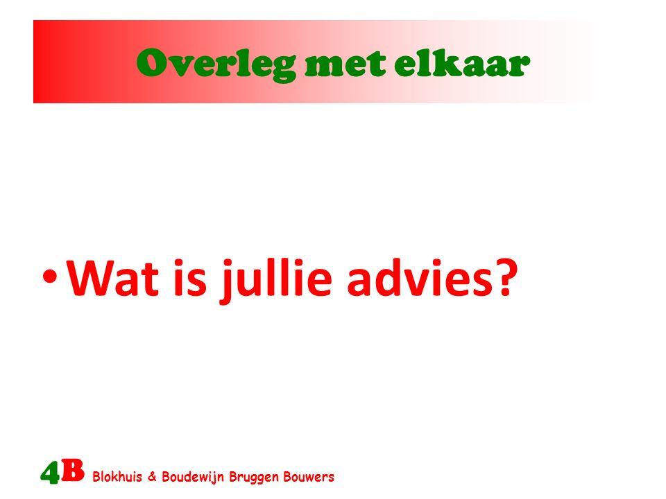 Overleg met elkaar 4B Blokhuis & Boudewijn Bruggen Bouwers Wat is jullie advies