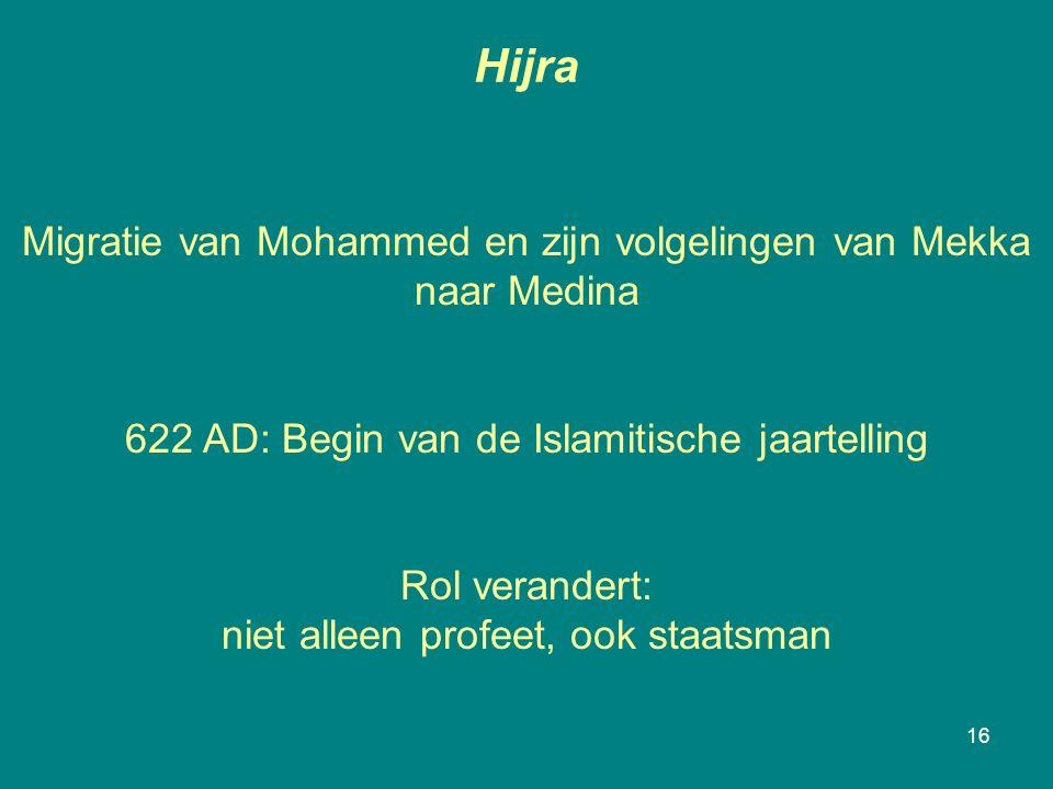 Hijra 16 Migratie van Mohammed en zijn volgelingen van Mekka naar Medina 622 AD: Begin van de Islamitische jaartelling Rol verandert: niet alleen profeet, ook staatsman