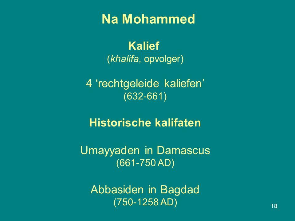 Na Mohammed 18 Kalief (khalifa, opvolger) 4 'rechtgeleide kaliefen' (632-661) Historische kalifaten Umayyaden in Damascus (661-750 AD) Abbasiden in Bagdad (750-1258 AD)