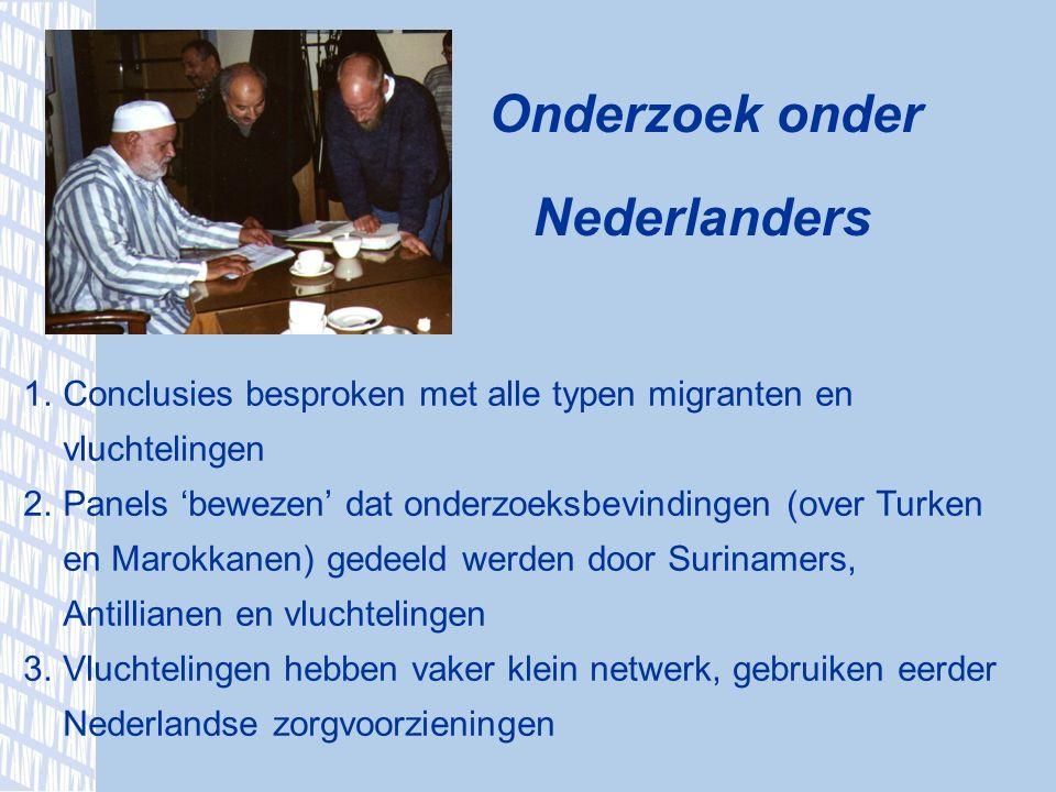Onderzoek onder Nederlanders 1.Conclusies besproken met alle typen migranten en vluchtelingen 2.Panels 'bewezen' dat onderzoeksbevindingen (over Turken en Marokkanen) gedeeld werden door Surinamers, Antillianen en vluchtelingen 3.Vluchtelingen hebben vaker klein netwerk, gebruiken eerder Nederlandse zorgvoorzieningen