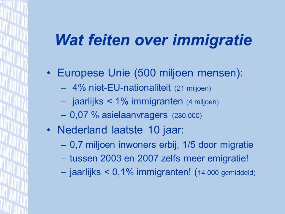 Europese Unie (500 miljoen mensen): – 4% niet-EU-nationaliteit (21 miljoen) – jaarlijks < 1% immigranten (4 miljoen) –0,07 % asielaanvragers (280.000) Nederland laatste 10 jaar: –0,7 miljoen inwoners erbij, 1/5 door migratie –tussen 2003 en 2007 zelfs meer emigratie.
