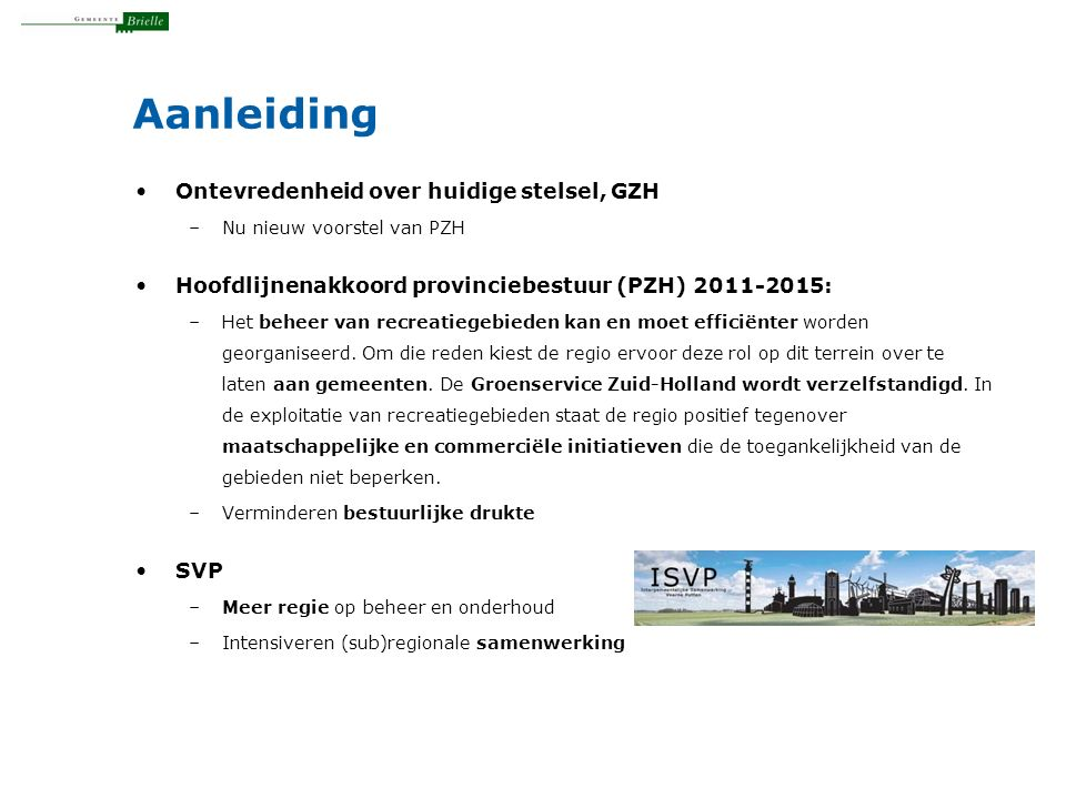Aanleiding Ontevredenheid over huidige stelsel, GZH –Nu nieuw voorstel van PZH Hoofdlijnenakkoord provinciebestuur (PZH) 2011-2015: –Het beheer van recreatiegebieden kan en moet efficiënter worden georganiseerd.