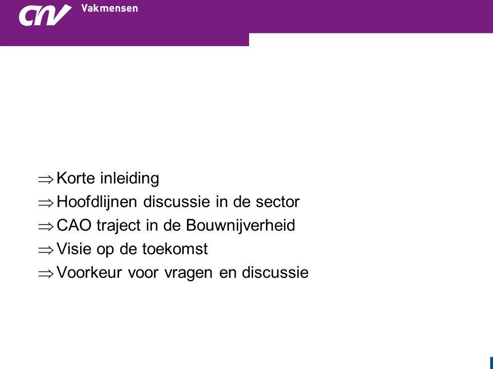  Korte inleiding  Hoofdlijnen discussie in de sector  CAO traject in de Bouwnijverheid  Visie op de toekomst  Voorkeur voor vragen en discussie
