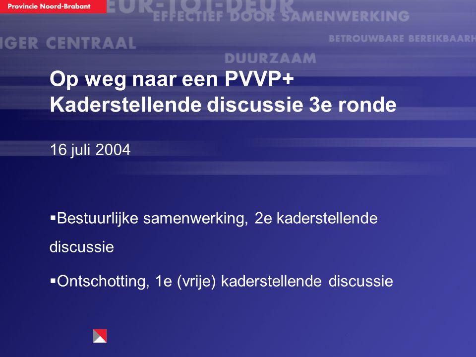 Op weg naar een PVVP+ Kaderstellende discussie 3e ronde 16 juli 2004  Bestuurlijke samenwerking, 2e kaderstellende discussie  Ontschotting, 1e (vrije) kaderstellende discussie