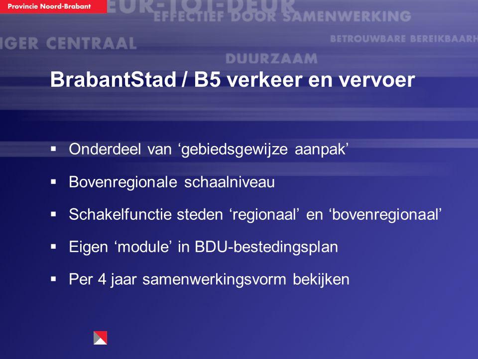 BrabantStad / B5 verkeer en vervoer  Onderdeel van 'gebiedsgewijze aanpak'  Bovenregionale schaalniveau  Schakelfunctie steden 'regionaal' en 'bovenregionaal'  Eigen 'module' in BDU-bestedingsplan  Per 4 jaar samenwerkingsvorm bekijken