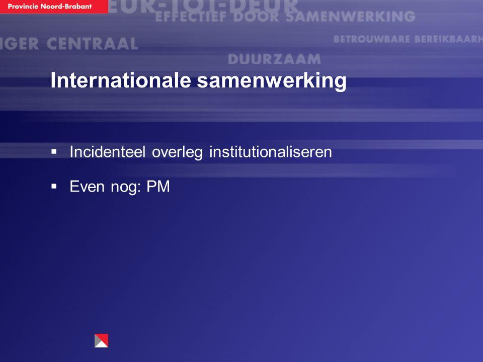 Internationale samenwerking  Incidenteel overleg institutionaliseren  Even nog: PM