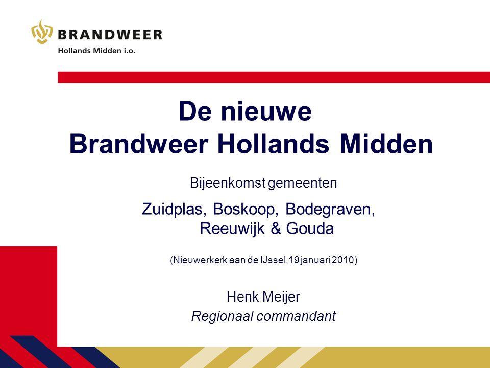De nieuwe Brandweer Hollands Midden Bijeenkomst gemeenten (Nieuwerkerk aan de IJssel,19 januari 2010) Henk Meijer Regionaal commandant Zuidplas, Boskoop, Bodegraven, Reeuwijk & Gouda