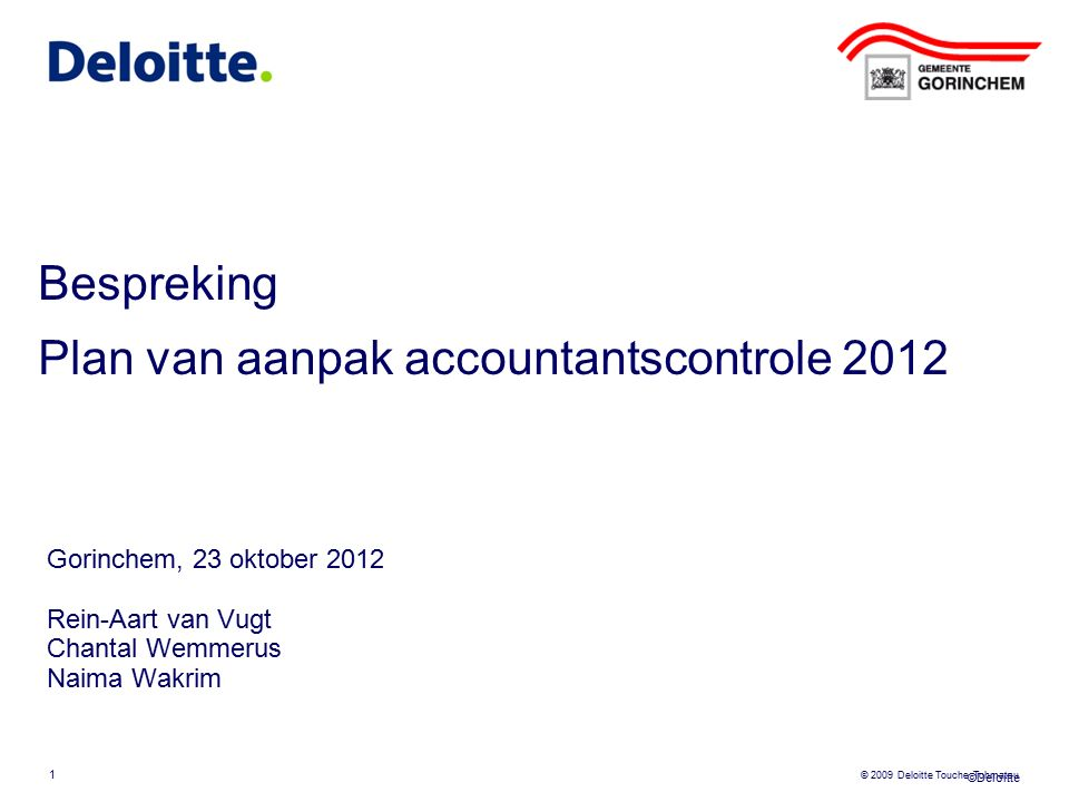©Deloitte © 2009 Deloitte Touche Tohmatsu Bespreking Plan van aanpak accountantscontrole 2012 Gorinchem, 23 oktober 2012 Rein-Aart van Vugt Chantal We