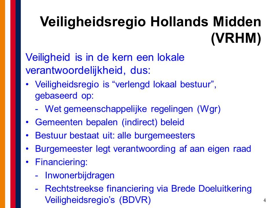4 Veiligheidsregio Hollands Midden (VRHM) Veiligheid is in de kern een lokale verantwoordelijkheid, dus: Veiligheidsregio is verlengd lokaal bestuur , gebaseerd op: -Wet gemeenschappelijke regelingen (Wgr) Gemeenten bepalen (indirect) beleid Bestuur bestaat uit: alle burgemeesters Burgemeester legt verantwoording af aan eigen raad Financiering: -Inwonerbijdragen -Rechtstreekse financiering via Brede Doeluitkering Veiligheidsregio's (BDVR)