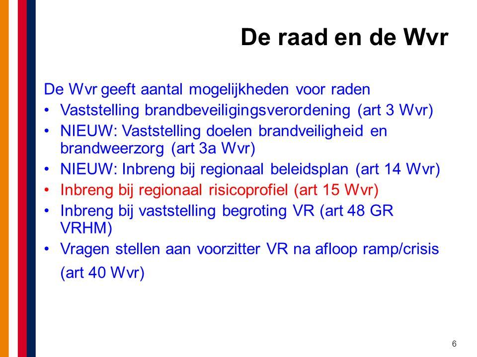 6 De raad en de Wvr De Wvr geeft aantal mogelijkheden voor raden Vaststelling brandbeveiligingsverordening (art 3 Wvr) NIEUW: Vaststelling doelen brandveiligheid en brandweerzorg (art 3a Wvr) NIEUW: Inbreng bij regionaal beleidsplan (art 14 Wvr) Inbreng bij regionaal risicoprofiel (art 15 Wvr) Inbreng bij vaststelling begroting VR (art 48 GR VRHM) Vragen stellen aan voorzitter VR na afloop ramp/crisis (art 40 Wvr)