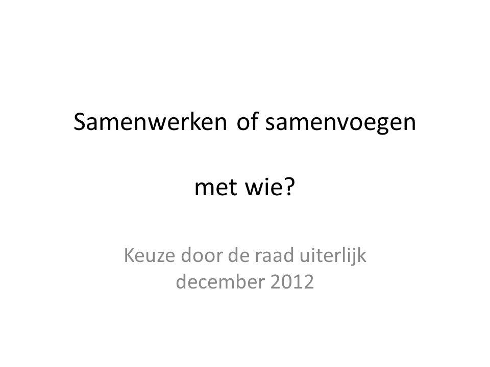 Samenwerken of samenvoegen met wie Keuze door de raad uiterlijk december 2012