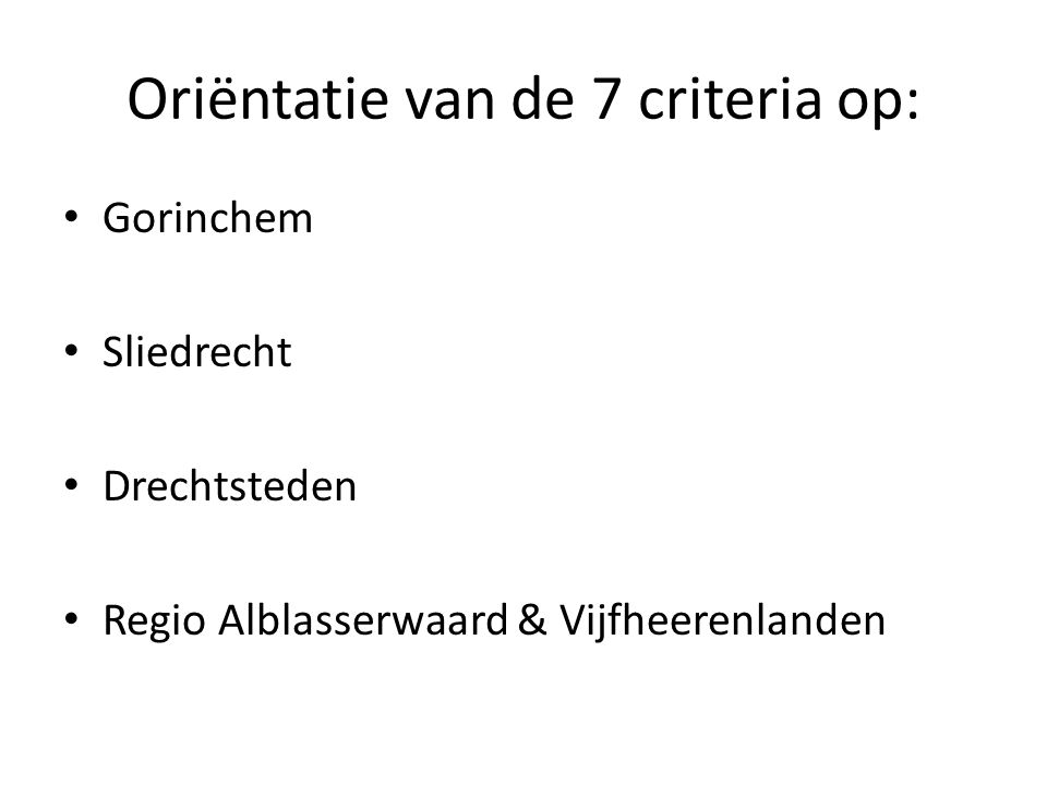 Oriëntatie van de 7 criteria op: Gorinchem Sliedrecht Drechtsteden Regio Alblasserwaard & Vijfheerenlanden