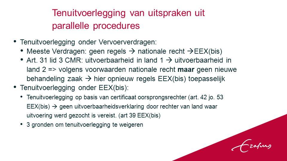 Tenuitvoerlegging van uitspraken uit parallelle procedures Tenuitvoerlegging onder Vervoerverdragen: Meeste Verdragen: geen regels  nationale recht  EEX(bis) Art.
