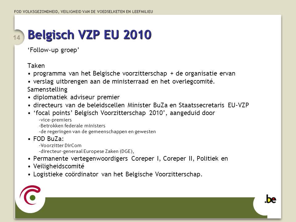 FOD VOLKSGEZONDHEID, VEILIGHEID VAN DE VOEDSELKETEN EN LEEFMILIEU 14 Belgisch VZP EU 2010 'Follow-up groep' Taken programma van het Belgische voorzitterschap + de organisatie ervan verslag uitbrengen aan de ministerraad en het overlegcomité.