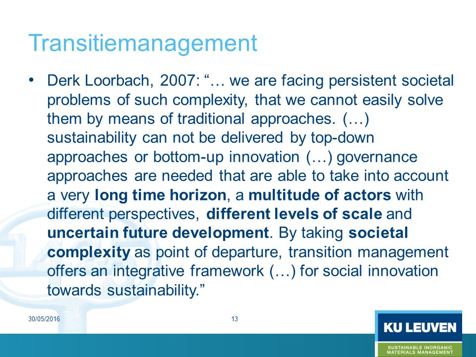 Transitiemanagement Derk Loorbach, 2007: … we are facing persistent societal problems of such complexity, that we cannot easily solve them by means of traditional approaches.