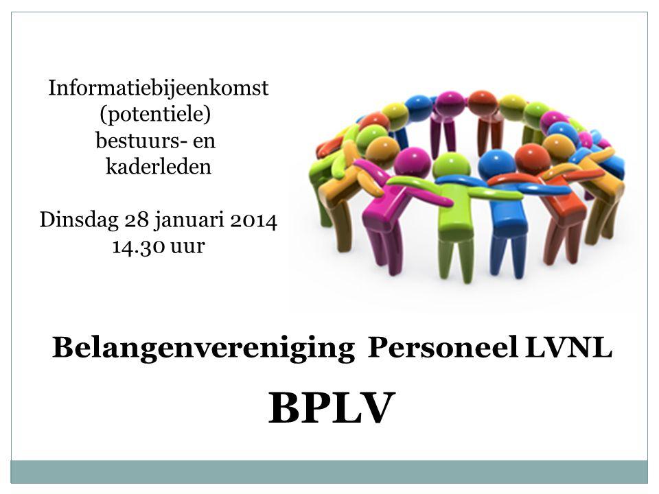 Belangenvereniging Personeel LVNL BPLV Informatiebijeenkomst (potentiele) bestuurs- en kaderleden Dinsdag 28 januari 2014 14.30 uur