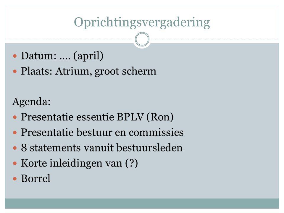 Oprichtingsvergadering Datum: …. (april) Plaats: Atrium, groot scherm Agenda: Presentatie essentie BPLV (Ron) Presentatie bestuur en commissies 8 stat