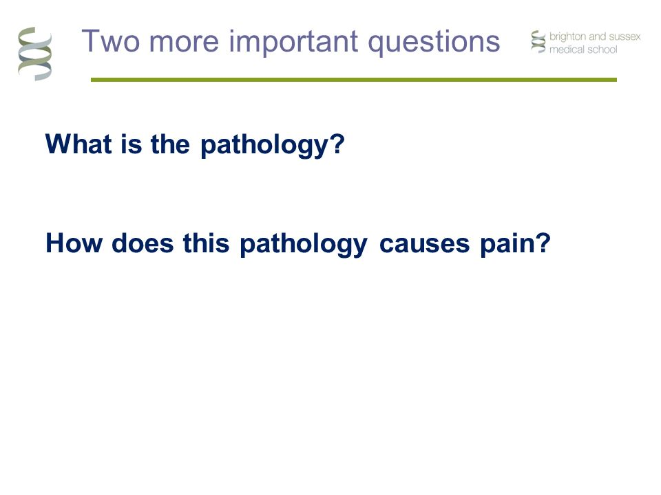 Two more important questions What is the pathology? How does this pathology causes pain?