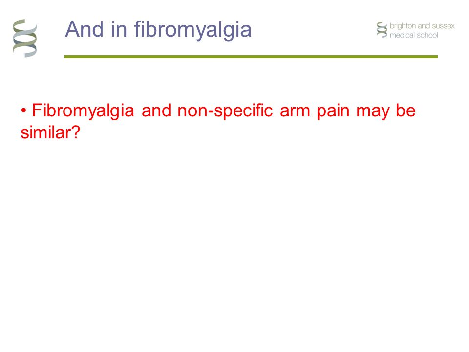 And in fibromyalgia Fibromyalgia and non-specific arm pain may be similar?