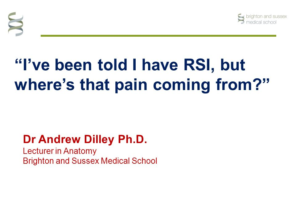 """I've been told I have RSI, but where's that pain coming from?"" Dr Andrew Dilley Ph.D. Lecturer in Anatomy Brighton and Sussex Medical School"