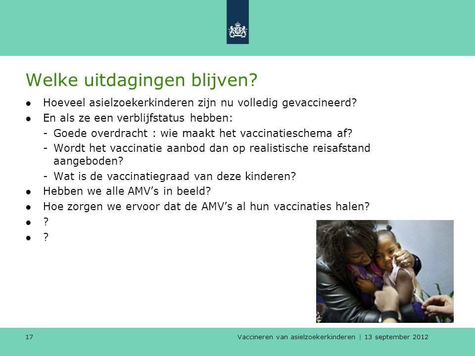 Vaccineren van asielzoekerkinderen | 13 september 2012 17 Welke uitdagingen blijven? ●Hoeveel asielzoekerkinderen zijn nu volledig gevaccineerd? ●En a