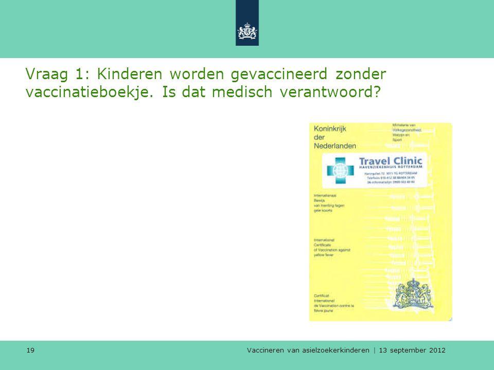 Vaccineren van asielzoekerkinderen | 13 september 2012 19 Vraag 1: Kinderen worden gevaccineerd zonder vaccinatieboekje. Is dat medisch verantwoord?