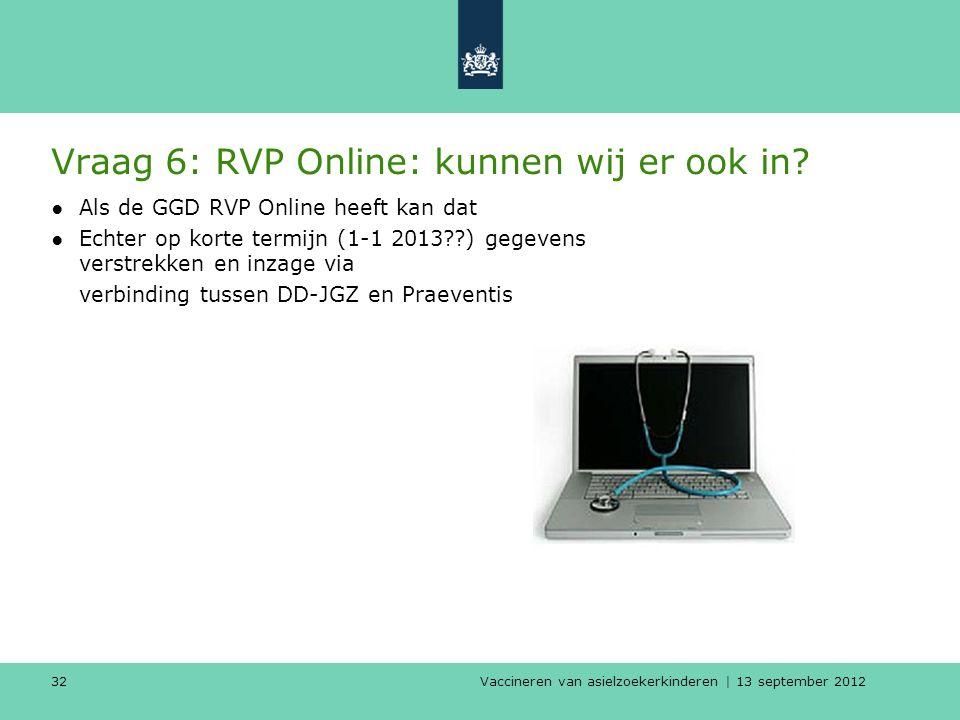 Vaccineren van asielzoekerkinderen | 13 september 2012 32 Vraag 6: RVP Online: kunnen wij er ook in? ●Als de GGD RVP Online heeft kan dat ●Echter op k