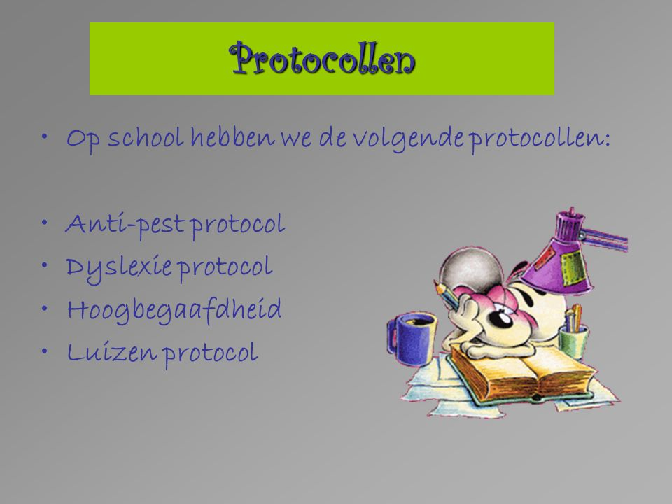 Op school hebben we de volgende protocollen: Anti-pest protocol Dyslexie protocol Hoogbegaafdheid Luizen protocol Protocollen