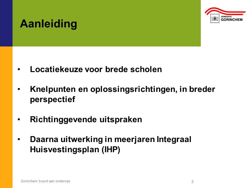 Gorinchem bouwt aan onderwijs 2 Aanleiding Locatiekeuze voor brede scholen Knelpunten en oplossingsrichtingen, in breder perspectief Richtinggevende uitspraken Daarna uitwerking in meerjaren Integraal Huisvestingsplan (IHP)