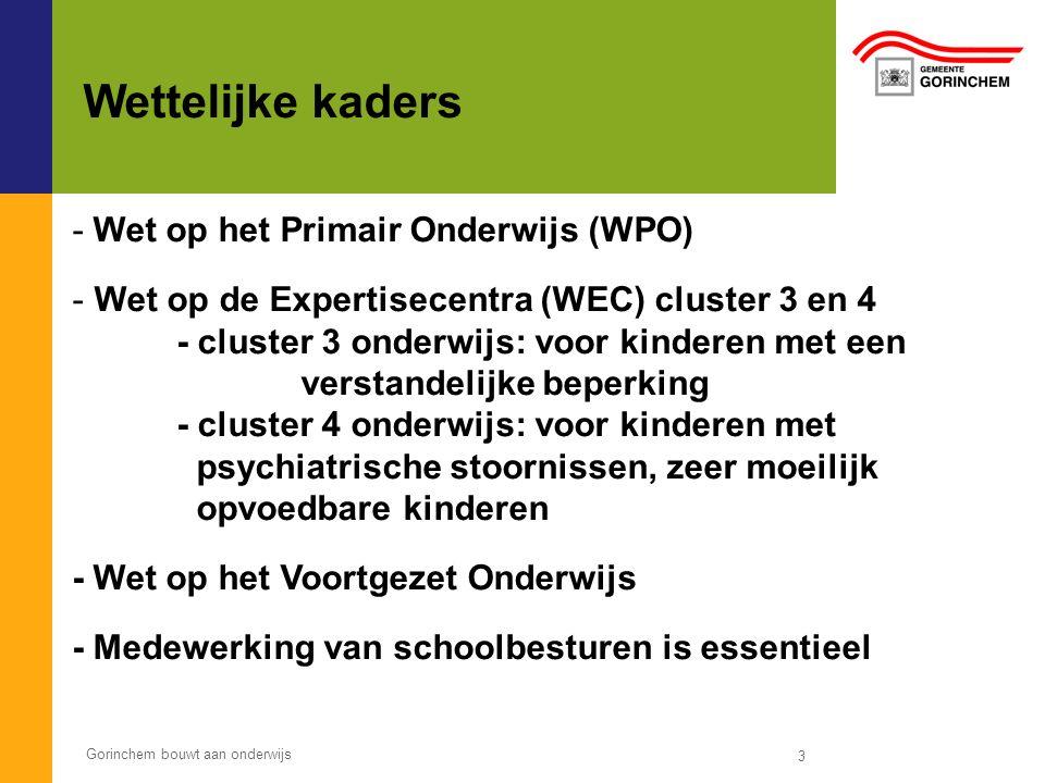 Gorinchem bouwt aan onderwijs 3 Wettelijke kaders - Wet op het Primair Onderwijs (WPO) - Wet op de Expertisecentra (WEC) cluster 3 en 4 - cluster 3 on