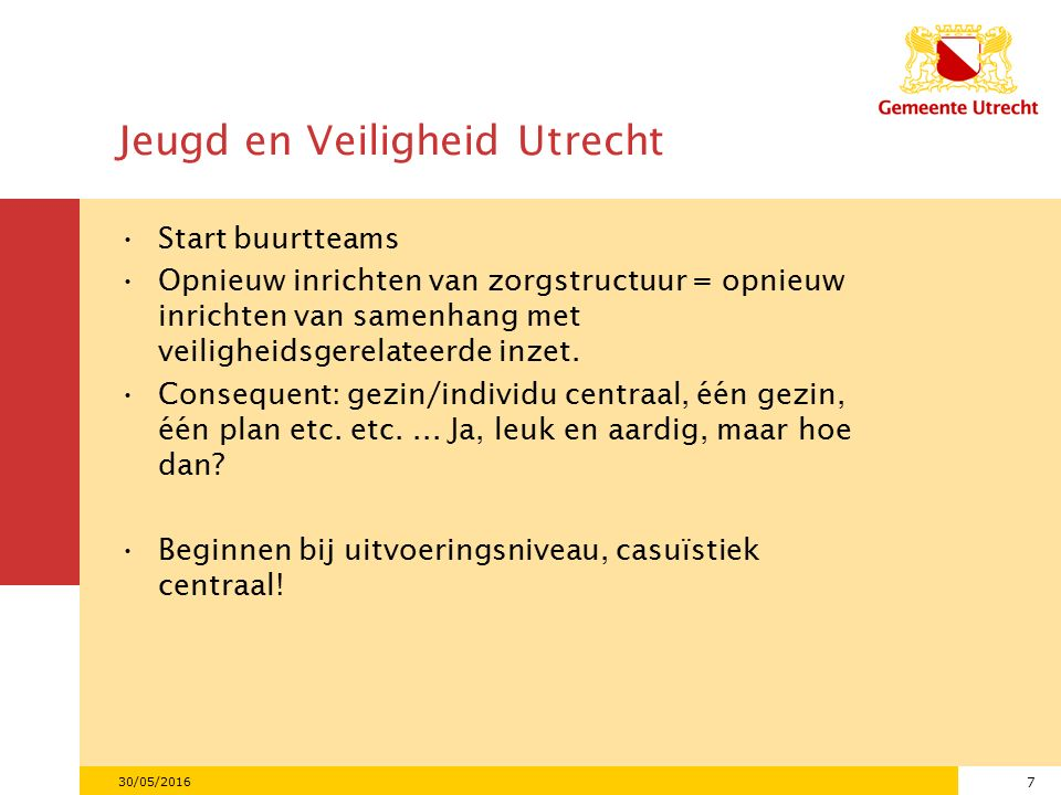 7 Jeugd en Veiligheid Utrecht Start buurtteams Opnieuw inrichten van zorgstructuur = opnieuw inrichten van samenhang met veiligheidsgerelateerde inzet.