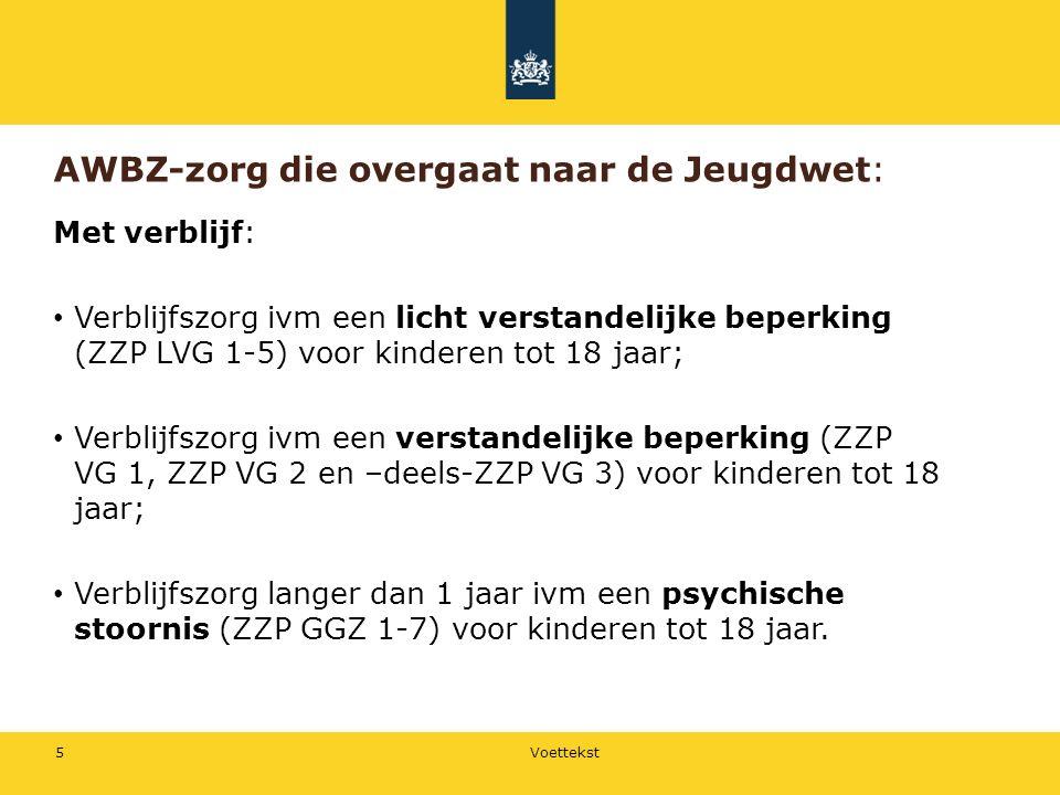 AWBZ-zorg die overgaat naar de Jeugdwet: Met verblijf: Verblijfszorg ivm een licht verstandelijke beperking (ZZP LVG 1-5) voor kinderen tot 18 jaar; Verblijfszorg ivm een verstandelijke beperking (ZZP VG 1, ZZP VG 2 en –deels-ZZP VG 3) voor kinderen tot 18 jaar; Verblijfszorg langer dan 1 jaar ivm een psychische stoornis (ZZP GGZ 1-7) voor kinderen tot 18 jaar.