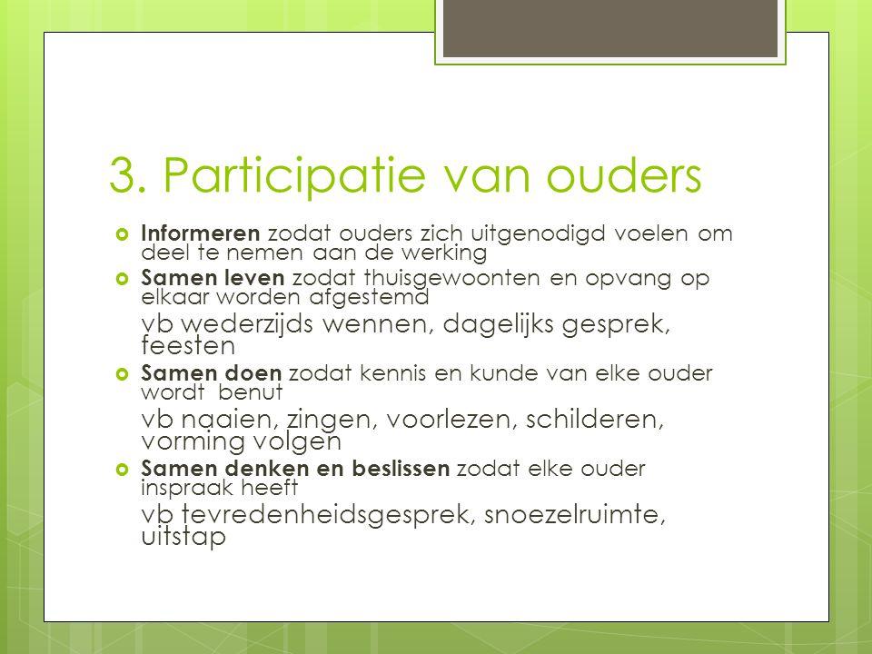 3. Participatie van ouders  Informeren zodat ouders zich uitgenodigd voelen om deel te nemen aan de werking  Samen leven zodat thuisgewoonten en opv